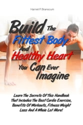 Build The Fittest Body And Healthy Heart You Can Ever Imagine - Learn The Secrets Of This Handbook That Includes The Best Cardio Exercise, Benefits Of Workouts, Fitness Weight Loss And A Whole Lot More! ebook by Harriet P. Branscum