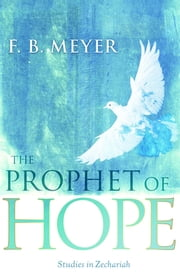 The Prophet of Hope: Studies In Zechariah ebook by F.B. Meyer