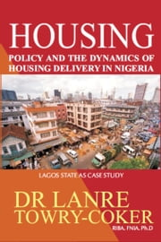 Housing Policy and the Dynamics of Housing Delivery in Nigeria: Lagos State as Case Study ebook by Lanre Towry-Coker