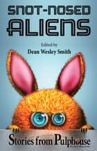 Snot-Nosed Aliens - Stories from Pulphouse Fiction Magazine ebook by Dean Wesley Smith, J. Steven York, Annie Reed,...