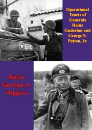 Operational Tenets Of Generals Heinz Guderian And George S. Patton, Jr ebook by Major George A. Higgins