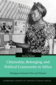 Citizenship, Belonging, and Political Community in Africa - Dialogues between Past and Present ebook by Emma Hunter,Samantha Balaton-Chrimes,Frederick Cooper,Solomon  M. Gofie,V. Adefemi Isumonah,Cherry Leonardi,Eghosa E. Osaghae,Ramola Ramtohul,Aidan Russell,Nicole Ulrich,Chris Vaughan,Henri-Michel Yéré,John Lonsdale