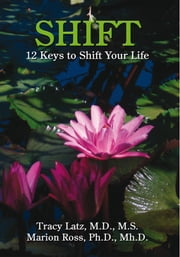 SHIFT - 12 Keys to Shift Your Life ebook by Tracy Latz, M.D., M.S. Marion Ross, Ph.D., Mh.D.