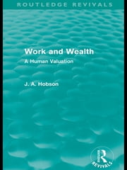 Work and Wealth (Routledge Revivals) - A Human Valuation ebook by J. A. Hobson