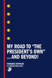 My Road to the President's Own …and Beyond! ebook by Terrence Detwiler