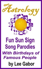 Astrology Fun Sun Sign Song Parodies with Birthdays of Famous People ebook by Lee Gabor