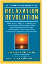 Relaxation Revolution - The Science and Genetics of Mind Body Healing ebook by Herbert Benson, William Proctor