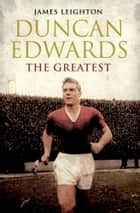 Duncan Edwards: The Greatest ebook by James Leighton