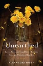 Unearthed - Love, Acceptance, and Other Lessons from an Abandoned Garden ebook by Alexandra Risen