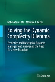 Solving the Dynamic Complexity Dilemma - Predictive and Prescriptive Business Management: Answering the Need for a New Paradigm ebook by Nabil Abu el Ata,Maurice J. Perks