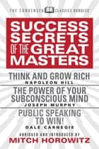 Success Secrets of the Great Masters (Condensed Classics) - Think and Grow Rich, The Power of Your Subconscious Mind and Public Speaking to Win! ebook by Napoleon Hill, Joseph Murphy, Dale Carnegie,...