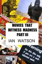 Movies That Witness Madness Part III ebook by Ian Watson