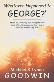 'Whatever Happened to George?' - After all, it is only our thoughts that separate us from each other, and a place of everlasting love ebook by Michael Goodwin; Lynda Goodwin