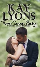 Then Comes Baby - A Collection of Secret Baby Stories ebook by Kay Lyons