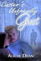 Caster's Unfriendly Ghost ebook by Alicia  Dean