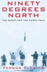 Ninety Degrees North - The Quest for the North Pole ebook by Fergus Fleming