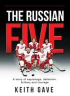 The Russian Five - A Story of Espionage, Defection, Bribery and Courage ebook by Keith Gave