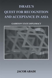 Israel's Quest for Recognition and Acceptance in Asia - Garrison State Diplomacy ebook by Jacob Abadi
