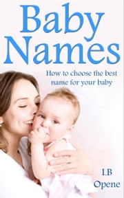Baby Names- How To Choose The Best Name For Your Baby ebook by I. B Opene