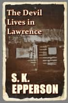 The Devil Lives in Lawrence ebook by S.K. Epperson