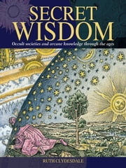 Secret Wisdom - Occult societies and arcane knowledge through the ages ebook by Ruth Clydesdale