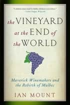The Vineyard at the End of the World: Maverick Winemakers and the Rebirth of Malbec ebook by Ian Mount