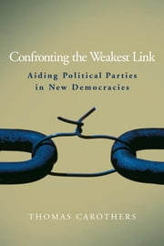 Confronting the Weakest Link - Aiding Political Parties in New Democracies ebook by Thomas Carothers