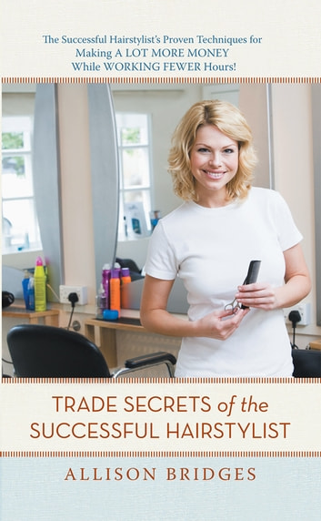 Trade Secrets of the Successful Hairstylist - The Successful Hairstylist'S Proven Techniques for Making a Lot More Money While Working Fewer Hours ebook by Allison Bridges