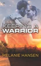 Keeping a Warrior - A Military Romance ebook by Melanie Hansen