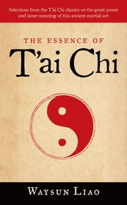 The Essence of T'ai Chi - Selections from the T'ai Chi Classics on the Great Power and Inner Meaning of thiis Ancient Martial Art ebook by Waysun Liao