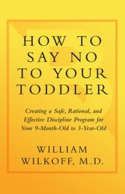 How to Say No to Your Toddler - Creating a Safe, Rational, and Effective Discipline Program for Your 9-Month to 3-Year Old ebook by William Wilkoff
