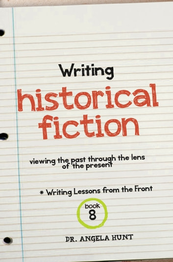 Writing Historical Fiction - viewing the past through the lens of the present ebook by Angela Hunt