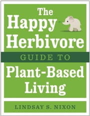 The Happy Herbivore Guide to Plant-Based Living ebook by Lindsay S. Nixon