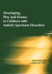 Developing Play and Drama in Children with Autistic Spectrum Disorders ebook by Dave Sherratt,Melanie Peter