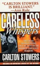 Careless Whispers - The Award-Winning True Account of the Horrific Lake Waco Murders ebook by Carlton Stowers