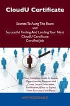 CloudU Certificate Secrets To Acing The Exam and Successful Finding And Landing Your Next CloudU Certificate Certified Job ebook by Mcdonald Amy