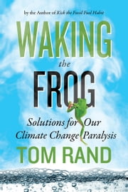 Waking the Frog - Solutions for Our Climate Change Paralysis ebook by Tom Rand