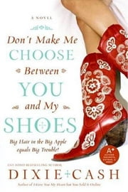 Don't Make Me Choose Between You and My Shoes ebook by Dixie Cash