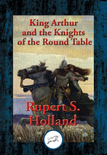 King Arthur and the Knights of the Round Table - With Linked Table of Contents ebook by Rupert S. Holland