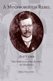 A Mugsborough Rebel - Alf Cobb and the Struggle for Justice in Hastings ebook by Mike Matthews