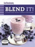 Good Housekeeping Blend It! - 150 Sensational Recipes to Make in Your Blender-Frappes, Smoothies, Soups, Pancakes, Frozen Cocktail ebook by Barbara Chernitz, Good Housekeeping
