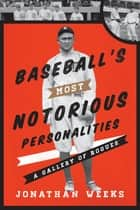 Baseball's Most Notorious Personalities ebook by Jonathan Weeks