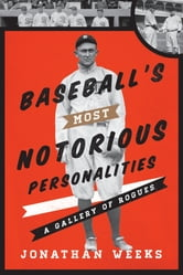 Baseball's Most Notorious Personalities - A Gallery of Rogues ebook by Jonathan Weeks