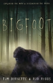 Bigfoot - Exploring the Myth & Discovering the Truth ebook by Tom Burnette,Rob Riggs