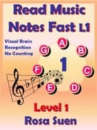 Read Music Notes Fast Level 1 - Visual Brain Recognition, No Counting - Read Music Notes Fast, #1 ebook by Rosa Suen