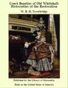 Court Beauties of Old Whitehall: Historiettes of the Restoration ebook by W. R. H. Trowbridge