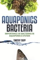 Aquaponics Bacteria - Importance of Bacterias in Aquaponics System ebook by Timothy Tripp