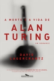 A morte e a vida de Alan Turing - Um romance ebook by David Lagercrantz, Rogério W. Galindo