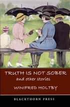 Truth is Not Sober - And Other Stories ebook by Winifred Holtby