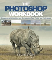 The Photoshop Workbook: Professional Retouching and Compositing Tips, Tricks, and Techniques ebook by Dewis, Glyn
